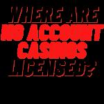 where are no account casinos licensed?